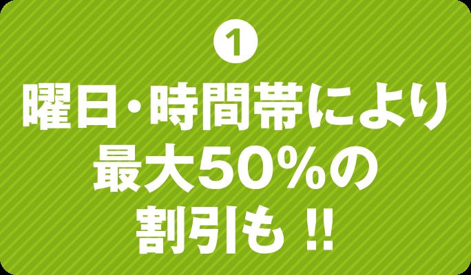 曜日・時間帯により最大50%の割引も!!